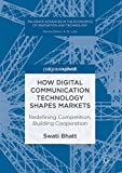 How Digital Communication Technology Shapes Markets: Redefining Competition, Building Cooperation (Palgrave Advances in the Economics of Innovation and Technology)