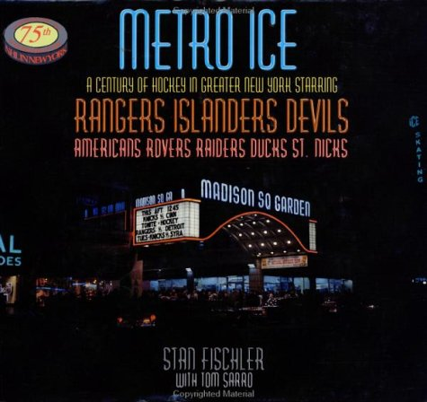 Metro Ice, A Century of Hockey in Greater New York Starring: Rangers, Islanders, Devils, Americans, Rovers, Raiders, Ducks, St. Nicks