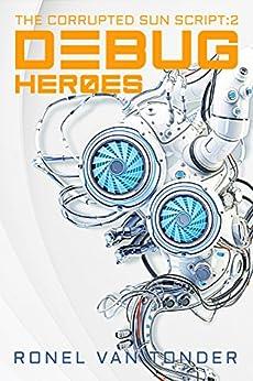Debug Heroes: Dark Dystopian Science Fiction (The Corrupted SUN Script Book 2) by [van Tonder, Ronel]