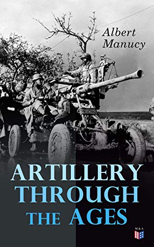 Artillery Through the Ages: A Short, Illustrated History of the Cannon, Emphasizing Types Used in America by [Manucy, Albert]
