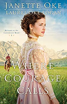 Where Courage Calls (Return to the Canadian West Book #1): A When Calls the Heart Novel by [Oke, Janette, Logan, Laurel Oke]