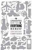 The Unwanted Sound of Everything We Want: A Book About Noise