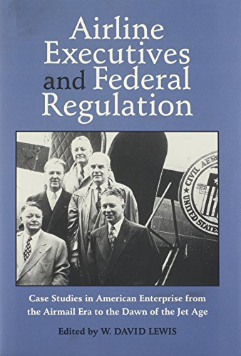 AIRLINE EXECUTIVES FEDERAL REGULATION: CASE STUDIES IN AMERICAN ENTERPRISE FROM (Historical Perspectives on Business Enterprise Series)
