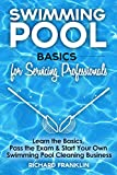 Swimming Pool Basics For Servicing Professionals: Learn The Basics, Pass The Exam & Start Your Own Pool Cleaning Business