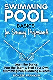 Swimming Pool Basics For Servicing Professionals: Learn The Basics, Pass The Exam & Start Your Own Swimming Pool Cleaning Business