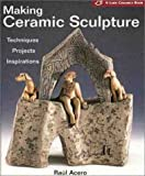 Making Ceramic Sculpture: Techniques * Projects * Inspirations ( A Lark Ceramics Book)