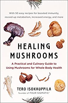 Healing Mushrooms: A Practical and Culinary Guide to Using Mushrooms for Whole Body Health by [Isokauppila, Tero]
