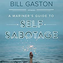 A Mariner's Guide to Self Sabotage: Stories Audiobook by Bill Gaston Narrated by Fajer Al-Kaisi, Erin Moon