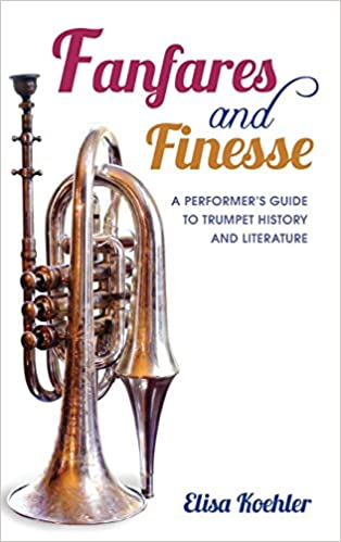 Fanfares and Finesse: A Performers Guide to Trumpet History and Literature Hardcover – March 7, 2014