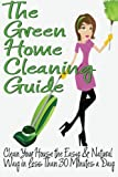 The Green Home Cleaning Guide: Clean Your House the Easy and Natural Way in Less Than 30 Minutes a Day, Michelle Anderson, 1484865340