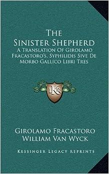 The Sinister Shepherd: A Translation Of Girolamo Fracastoro's, Syphilidis Sive De Morbo Gallico Libri Tres