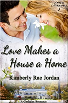 Love Makes a House a Home: A Christian Romance (Home to Collingsworth Book 3) by [Jordan, Kimberly Rae]