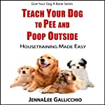 Teach Your Dog To Pee And Poop Outside: Housetraining Made Easy (Give Your Dog A Bone Series) | JennaLee Gallicchio