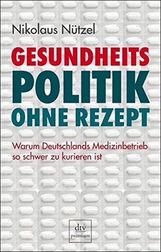 Gesundheitspolitik ohne Rezept: Warum Deutschlands Medizinbetrieb so schwer zu kurieren ist (dtv premium)
