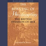 The Burning of Washington: The British Invasion of 1814 | Anthony S. Pitch