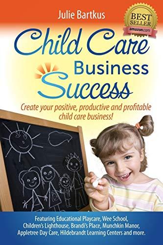Child Care Business Success: Create your positive, productive and profitable child care business! Julie Bartkus