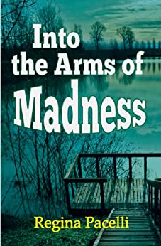 Into the Arms of Madness: A Novel of Suspense by [Pacelli, Regina]