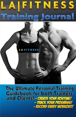 The LA Fitness Personal Training Journal & Logbook: (Fitness, Fitness Journal, Personal Training, Weight Loss, Exercise, Exercise Journal) (Unlimited Health & Fitness) (Volume 4)