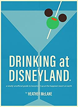 Drinking at Disneyland: A Totally Unofficial Guide to Boozing it Up at the Happiest Resort on Earth by [McLane, Heather]