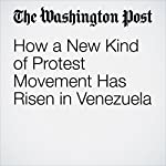 How a New Kind of Protest Movement Has Risen in Venezuela | Joshua Partlow,Rachelle Krygier