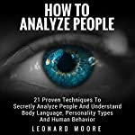 How to Analyze People: 21 Proven Techniques to Secretly Analyze People and Understand Body Language, Personality Types and Human Behavior | Leonard Moore