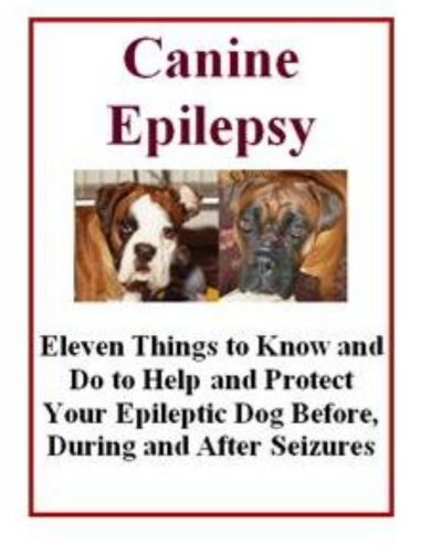 Canine Epilepsy.  Eleven Things to Know and Do to Help And Protect Your Epileptic Dog Before, During and After Seizures