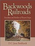 Backwoods Railroads: Branchlines and Shortlines of Western Oregon
