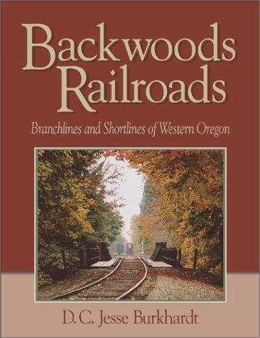 Backwoods Railroads: Branchlines & Shortlines of Western Oregon