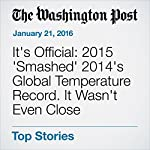 It's Official: 2015 'Smashed' 2014's Global Temperature Record. It Wasn't Even Close | Chris Mooney,Joby Warrick