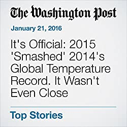 It's Official: 2015 'Smashed' 2014's Global Temperature Record. It Wasn't Even Close