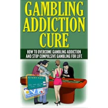 Gambling Addiction Cure: How To Overcome Gambling Addiction And Stop Compulsive Gambling For Life (slots,roulette,craps,baccarat,poker,blackjack)