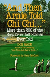 """And Then Arnie Told Chi Chi..."": More Than 200 of the Best True Golf Stories"
