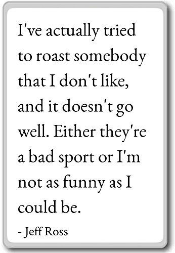 I've actually tried to roast somebody that I don'... - Jeff Ross quotes fridge magnet, White