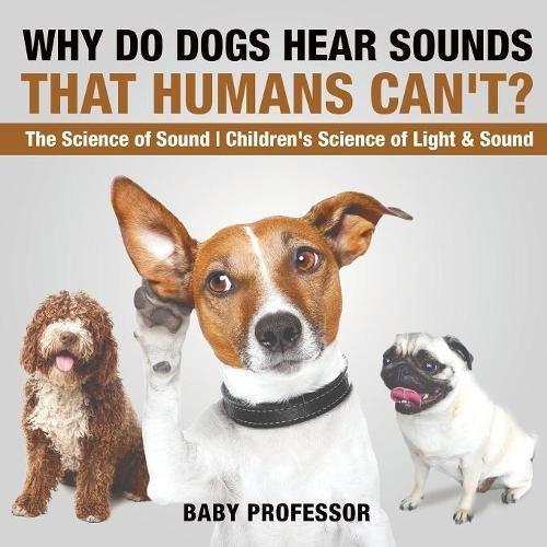 Why Do Dogs Hear Sounds That Humans Can't? - The Science of Sound  Children's Science of Light & Sound ebook
