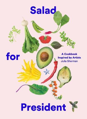 Salad for President: A Cookbook Inspired by Artists by Julia Sherman
