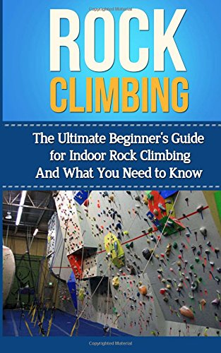 Rock Climbing: The Ultimate Beginner's Guide for Indoor Rock Climbing And What You Need to Know (Rock Climbing Books, Book, Anchors, Training, Techniques)