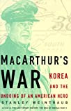 Front cover for the book MacArthur's War: Korea and the Undoing of an American Hero by Stanley Weintraub