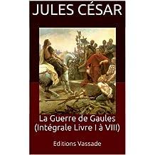 La Guerre de Gaules (Intégrale Livre I à VIII) (French Edition)