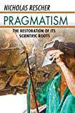 Pragmatism : The Restoration of Its Scientific Roots, Rescher, Nicholas, 1412846129