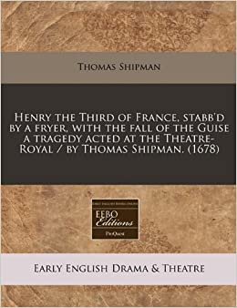 Book Henry the Third of France, stabb'd by a fryer, with the fall of the Guise a tragedy acted at the Theatre-Royal / by Thomas Shipman. (1678)