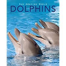 Dolphins: Amazing Pictures & Fun Facts on Animals in Nature (Our Amazing World Series Book 3)