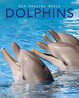 Dolphins: Amazing Pictures & Fun Facts on Animals in Nature (Our Amazing World Series Book 3) by [de Silva, Kay]