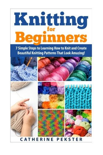 Knitting for Beginners: 7 Simple Steps for Learning How to Knit and Create Easy to Make Knitting Patterns That Look Amazing! (Knitting - Knitting for ... Knitting Patterns - Knitting Patterns - Knit)
