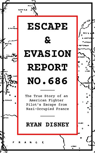 Escape & Evasion Report No. 686: The True Story of an American Fighter Pilot's Escape from Nazi-Occupied France