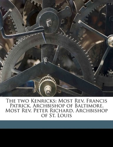 Read Online The two Kenricks: Most Rev. Francis Patrick, Archbishop of Baltimore. Most Rev. Peter Richard, Archbishop of St. Louis PDF