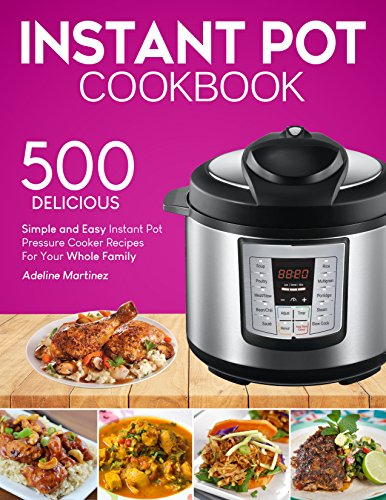 Instant Pot Cookbook: 500 Simple, and Easy Instant Pot Pressure Cooker Recipes For Your Whole Family by Adeline Martinez