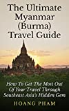 The Ultimate Myanmar (Burma) Travel Guide: How To Get The Most Out Of Your Travel Through Southeast Asia's Hidden Gem (Asia Travel Guide)