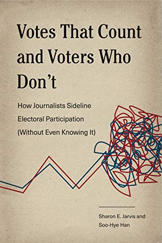 Votes That Count and Voters Who Don't: How Journalists Sideline Electoral Participation (Without Even Knowing It) (Rhetoric and Democratic Deliberation Book 17)
