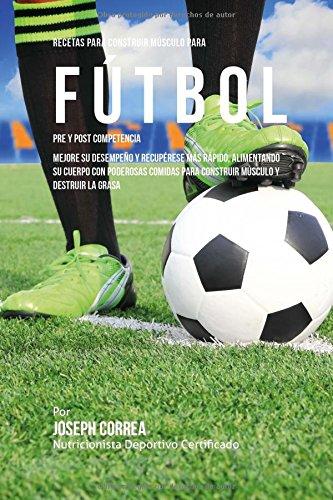 Descargar Libro Recetas Para Construir Musculo Para Futbol Pre Y Post Competencia: Mejore Su Desempeno Y Recuperese Mas Rapido, Alimentando Su Cuerpo Con Poderosas Comidas Para Construir Musculo Y Destruir La Grasa Desconocido