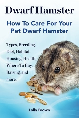 Dwarf Hamster: Types, Breeding, Diet, Habitat, Housing, Health, Where To Buy, Raising, and more.. How To Care For Your Pet Dwarf Hamster. by NRB Publishing